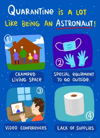 Astronaut Funny Quarantine Card Cartoons Quarantine is a lot like being an astronaut- video conferences, not being close to friends and family, cramped living space, lack of supplies, and needing special equipment to go outside. | quarantine social distance distancing coronavirus covid-19 pandemic shelter from home face mask cramped living space homeschool house outer zoom call toilet paper supplies astronaut nasa sweet funny cartoon illustration  Not getting to be with the people closest to you. (There is too much space between us)