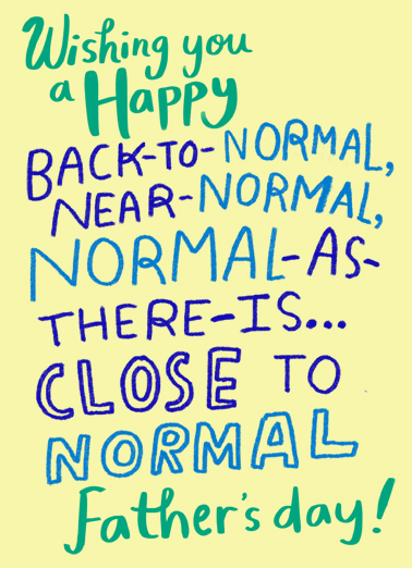 "Back to Normal Dad Funny Father's Day  Quarantine Send a wish with this fun ""Back To Normal"" Father's Day lettering card or Ecard to put a smile on someone's face today... and we'll include Free first-class postage on all printed cards and a free printout link on all Ecards that arrive instantly.  Maybe it's not as normal, but it's absolutely as special."