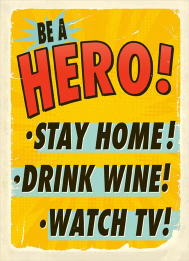 Be a Hero Funny For Any Time  Funny Be a hero by staying home drinking wine and watching tv, say hello during the coronavirus quarantine with this funny card about staying home watching tv and drinking wine, the perfect card to send someone during coronavirus quarantine,  You've been training for this your whole life!