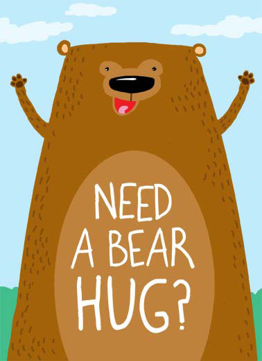 Bear Hug Funny Hug Card  Need a Bear Hug | cartoon illustration hug national bear arms smile cute got one fur hair woods  Well you just got one.
