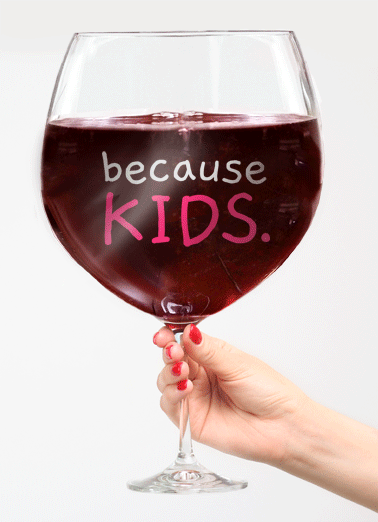 Because Kids Funny Mother's Day Card   On Mother's Day, Drink Up - You've earned it! | Mother's Day Greeting Cards to send to your mom!  On Mother's Day, Drink Up - You've earned it!