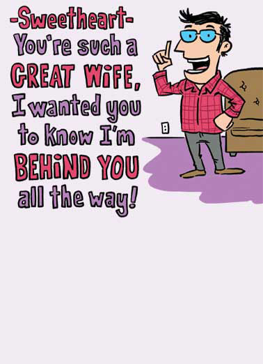 Behind You Funny For Wife Card  Sweetheart, you're such a great wife, I wanted you to know I'm behind you all the way | husband, wife, anniversary, greeting, card, funny, sweet, sexy, behind, butt, ass, spouse, date, lol, haha, meme, joke, illustration,   I like the view.