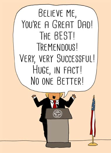 Believe Me Dad  Funny Political  Father's Day President Father's Day Card | trump, donald, podium, cathy, funny, character, political, cartoon, flag, amazing, awesome, so, very, wonderful, me, the best, father, dad, lol, cute, anti, presidential, words  Wishing you a Father's Day that's Awesome! So very Wonderful! (Just like Me!)