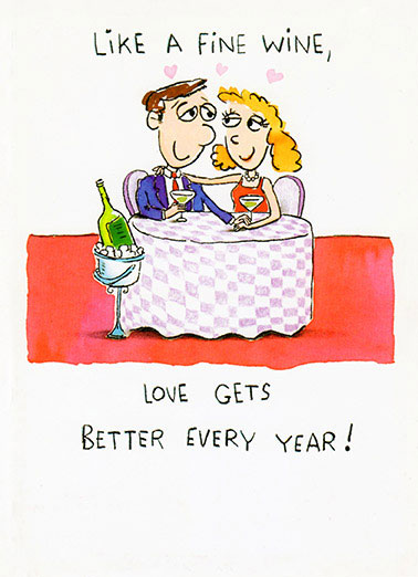 Better Every Year Funny Anniversary Card  Our love gets better every year | heart, hearts, love, adorable, sweet, rose, flowers, photo, image, romantic, love, kisses, kiss, boyfriend, girlfriend, husband, wife, spouse, significant other, lover, bae, red, happy, picture, expression, greeting card, sweet, loving, for her, for him, goofy, hilarious, witty, print, folded card, mail, recipient, , special, wonderful, humor, warm, message, fresh, cute, friend, son, to, for, family, fun, real cards, printed, whimsical, heart-warming, heart warming, sentimental, from the heart, wish, wishes, note, greetings, anniversary, happy anniversary, cartoon, comic, couple, sexy cartoon, sexy comic strip, wine, fine wine, wine cartoon, funny wine cartoon, wine comic, wine comic strip  Or is it, Love gets better after having lots of fine wine!