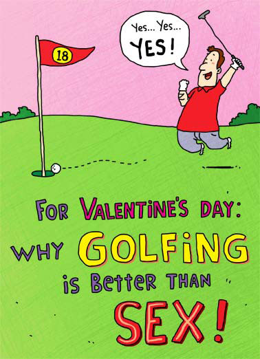 Better Than Sex Funny Golf Card Valentine's Day Why Golfing is better than sex | cartoon illustration valentine valentine's day love heart sex putter green 18 holes roll flag hole putt hazard sink stroke handicap par foursome cuddle partner equipment stroke shaft replace performance dad father father's day A below performance is considered good! foursomes are encouraged. 3 times a day is not unheard of. Don't have to cuddle with your partner after you've finished.. If your equipment is old and rusty, you can always replace it.