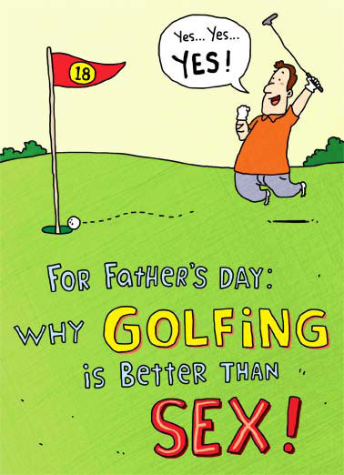 Better than Sex FD Funny Father's Day  Golf Why Golfing is better than sex | cartoon illustration birthday sex putter green 18 holes roll flag hole putt hazard sink stroke handicap par foursome cuddle partner equipment stroke shaft replace performance dad father father's day A below performance is considered good! foursomes are encouraged. 3 times a day is not unheard of. Don't have to cuddle with your partner after you've finished.. If your equipment is old and rusty, you can always replace it.