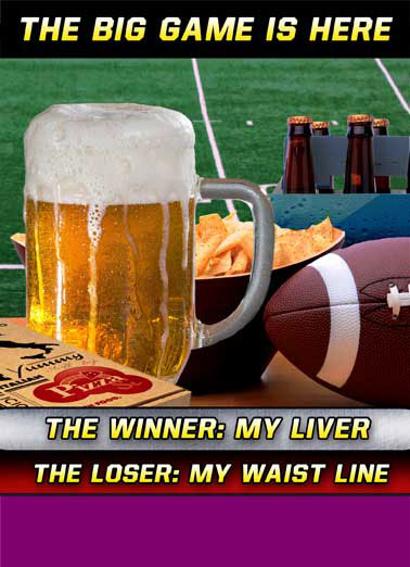 Funny For Any Time Card  The Big Game is here! The Winner: My Liver The Loser: My Waist Line, Football, Super Bowl, Peyton, Manning, Cam, Newton, Panthers, NFL, Denver, Broncos, Halftime,  Hope your Weekend is a BIG WINNER!
