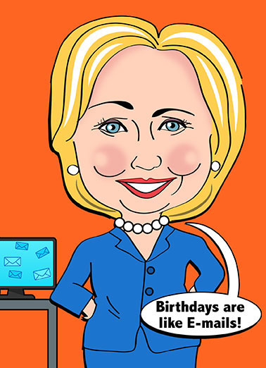Funny Trending Card  The Hillary Clinton email scandal is back - Hillary Clinton knows Birthdays are like Emails | Hillary, cartoon, funny, clinton, obama, trump, election, emails, funny, lol, joke, caricature, donald, kaine, scandal, fbi, comey, cute, birthdays, crazy, political, They just keep coming back to make you crazier than ever!