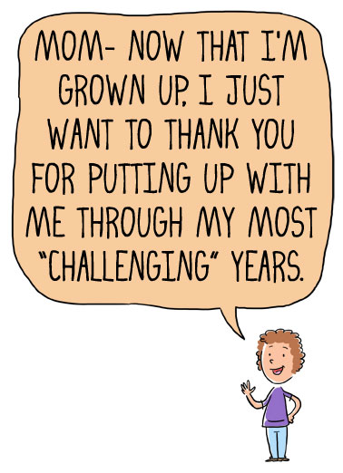 "Challenging Years Funny Mother's Day Card From Daughter Mom- Now that I'm grown up, I just want to thank you for putting up with me through my most ""challenging"" years. 