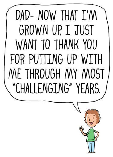 Challenging Years Funny Jokes  Father's Day a kid thanks their dad for putting up with them during some challenging years while they were growing up. | cartoon illustration kid child challenge challenging dad father father's day grow up put putting years That'd be all of them.