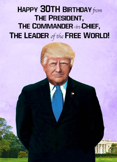 Commander in Chief 30 Funny Birthday  30th Birthday President Trump 30th Birthday | Donald, Trump, 30, thirty, thirtieth, 30th, president, funny, portrait, milestone, official, wishes, decade, political, humor  If that doesn't worry you, turning 30 shouldn't concern you a bit!