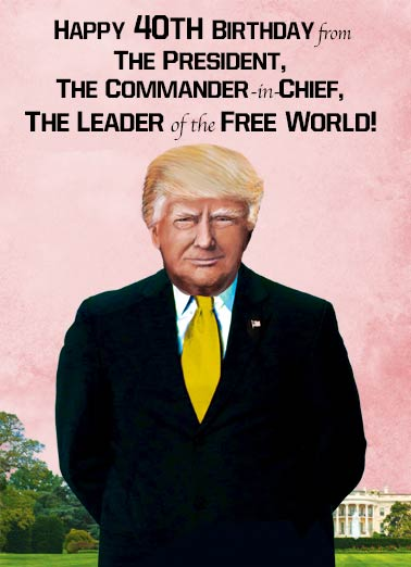Commander in Chief 40 Funny Birthday Card 40th Birthday President Trump 40th Birthday | Donald, Trump, 40, forty, fortieth, 40th, president, funny, portrait, milestone, official, wishes, decade, political, humor, fourty If that doesn't worry you, turning 40 shouldn't concern you a bit!