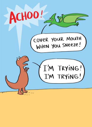 Cover Your Mouth (GW) Funny Get Well Card  A picture of a T-Rex who sneezed and can't cover his mouth. | Tyrannosaurus Rex sneeze cover mouth get well cartoon illustration Pterodactyl quarantine sick social distancing small arms hands  Hope you feel better soon!
