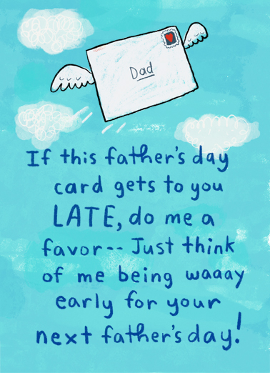 "Dad Late Early Funny Father's Day Card  Send a belated wish with this fun ""Happy Next"" Father's Day card or Ecard to put a smile on his face today... and we'll include Free first-class postage on all printed cards and a free printout link on all Ecards that arrive instantly.  Happy Father's Day or Happy Next Father's Day!"