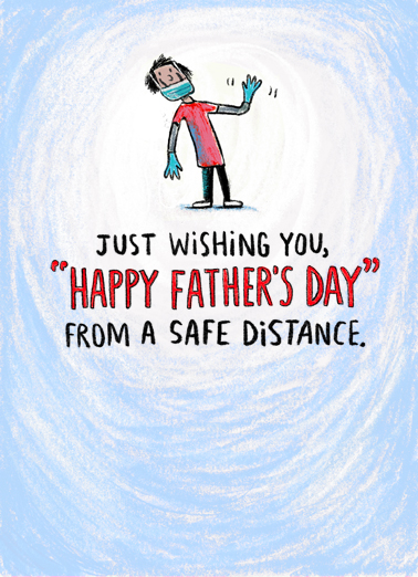 "Dad Safe Distance Funny Father's Day Card  This Father's Day, stay in and celebrate Father's Day from a safe distance. Send this ""Safe Distance"" Father's Day card or Ecard to put a smile on his face today... and we'll include Free first-class postage on all printed cards and a free printout link on all Ecards that arrive instantly.  Happy Father's Day from too far away."