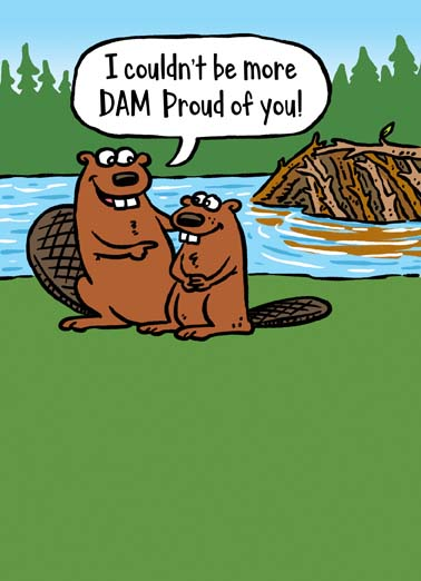 Dam Proud Funny Father's Day Card Funny Animals Dad beaver tells his child that he is dam proud in this funny father's day greeting card cartoon, say happy father's day with this damn funny beaver dam cartoon for dad, the perfect father's day card for the dad who likes funny cartoons Thanks for all the encouragement, Dad!