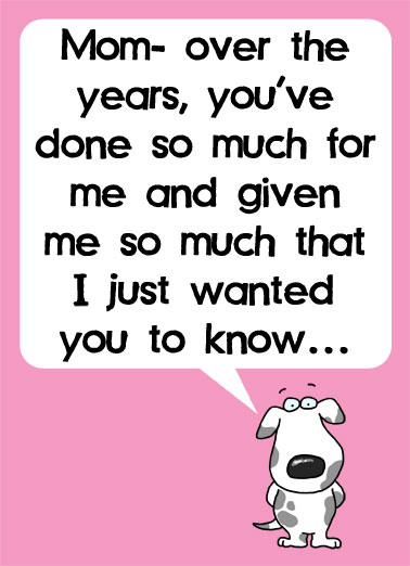 Deserve It MD Funny Sarcastic   Mom- over the years, you've done so much for me and given me so much that I just wanted you to know... | dog mom mother mother's day years done much given wanted know dog cartoon illustration me done deserve totally ...I totally deserve it! (And Happy Mother's Day)