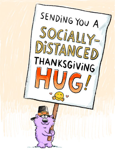 Distanced Hug Thanksgiving Funny Thanksgiving Card  A picture of Wellington holding a big sign that reads, 'sending you a socially-distanced Thanksgiving hug'! | Wellington social distance distancing critter sign virus quarantine pandemic global sick sending hug love friend Thanksgiving pilgrim feast love covid corona emoji close 6 feet  Hugs to you at Thanksgiving at everyday!
