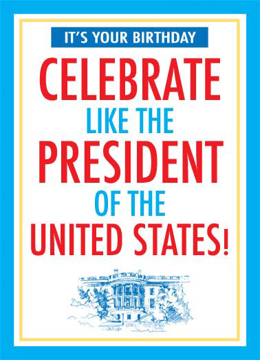 Funny Funny Political   Celebrate your birthday like the president of the united states. | celebrate president united states white house oval office no matter trump republican democrats, Do whatever makes you happy no matter who doesn't like it!