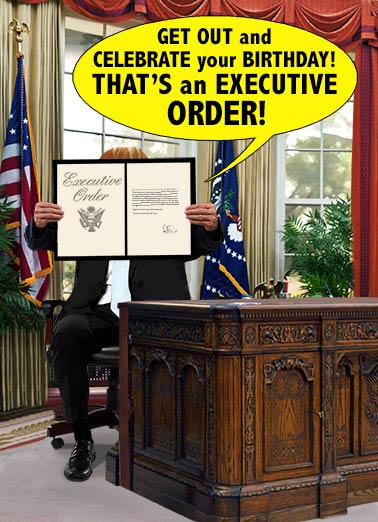 Executive Order Funny President Donald Trump Card  The President's Executive Birthday Order | Trump, funny, president, donald, lol, birthday, executive, order, judge, supreme, court, activists, signed, autograph, white house, oval office, desk, hilarious, jokes, political, fun, commander, chief, cake, party, rule, law Unless some so-called judge overturns it!