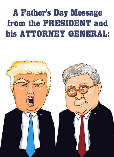 Father's Day Trump Barr Funny  Card  Send this funny President Donald Trump and Attorney General William Barr Father's Day card, to the Dads in your life. | political, headline, humor, to husband, for dad, redacted, declassified, mail for you  (REDACTED) Happy Father's Day