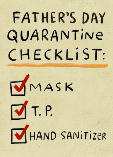 "Fathers Day Quarantine Checklist Funny  Card  This Father's Day, reach out and celebrate Father's Day from a safe distance. Send this ""Quarantine Checklist"" Father's Day card or Ecard to put a smile on his face today... and we'll include Free first-class postage on all printed cards and a free printout link on all Ecards that arrive instantly.  You. (Missing and thinking of you, Dad.)"