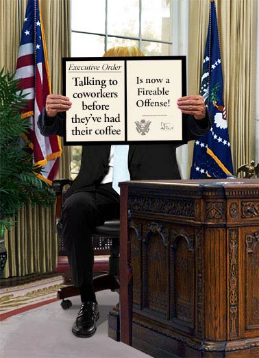 Funny For Any Time Card  An Executive Order for workplaces | business, greetings, donald, trump, president, executive, order, fired, fireable, coffee, joke, lol, political, white house, coworker, fun, funny, news, trending, current events, political, Presidential, oval office, offense, hilarious, humor, firing, desk, desktop, signing, law, Have a great day... And that's an Order!