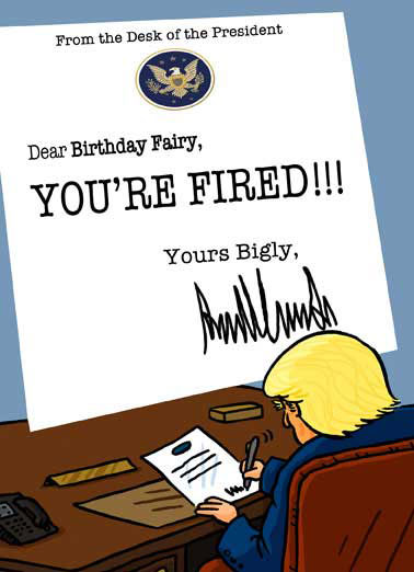 You're Fired Funny Liberal Card  President Donald J. Trump signing letter firing the Birthday fairy | potus, pres, don, donny, drumpf, bday, white house, washington, dc, oval office, executive order, fbi, comey, james, russia, conservative, investigation, republican, gop, repub, funny, joke, meme, haha, lol, lolol, ha, laugh, rofl, cartoon, comic, illustration Guess the president wasn't happy you're getting older.