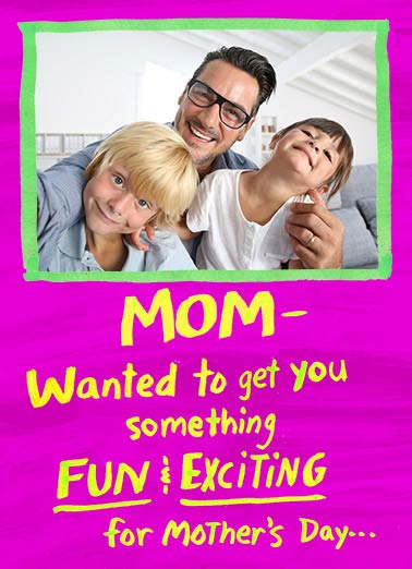 Fun and Exciting Funny For Mom  Mother's Day   But you already have us!