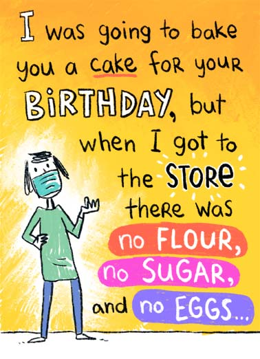 Going to Bake Funny Quarantine Card Sweet An illustration of someone who went to the store to buy ingredients to bake a cake but they were sold out. | bake cake happy birthday frosting cake flour sugar eggs baking friends friend grocery store quarantine social distancing coronavirus virus covid-19 fever sick flu mask funny sweet humor Happy Birthday