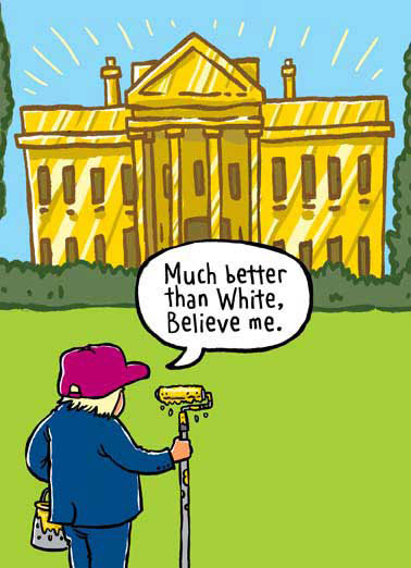 Funny Birthday Card Cartoons Donald Trump paints The White House gold in funny cartoon birthday greeting card | president, politics, presidential, unpresidented, joke, political, washington dc, government, bday,, Here's to Golden Days ahead! (At least for him!)