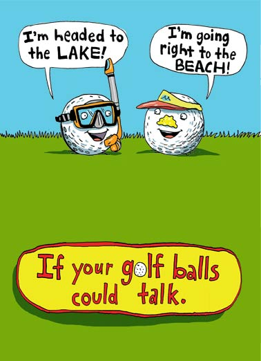Golf Balls Could Talk Funny Birthday Card For Him If your Golf Balls could Talk | golf, golfer, bad, golfing, guy, lol, cartoon, balls, vacation, sand, water, hack, rough, comic, sports, dad, him  Hope you're Headed for a Happy Birthday!