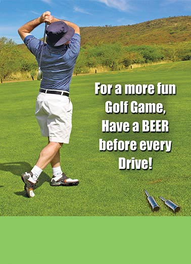 Golf With Beers Funny Birthday Card Beer   You won't play any better, but by the 18th hole who gives a damn!  Happy Birthday
