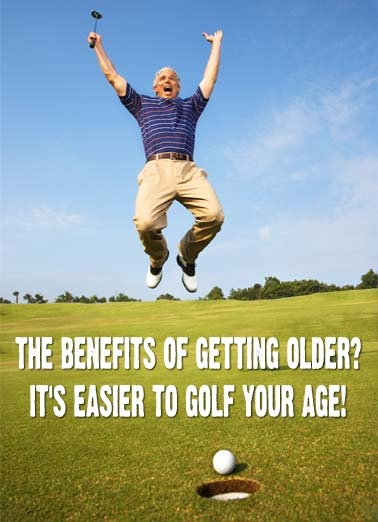 Golf Your Age Funny Birthday Card Golf A photo of a older golfer jumping for joy on the course with the words, 'the benefits of getting older? It's easier to golf your age!' | golf happy birthday your age getting older drive putt swing course club green rough  Happy Birthday!