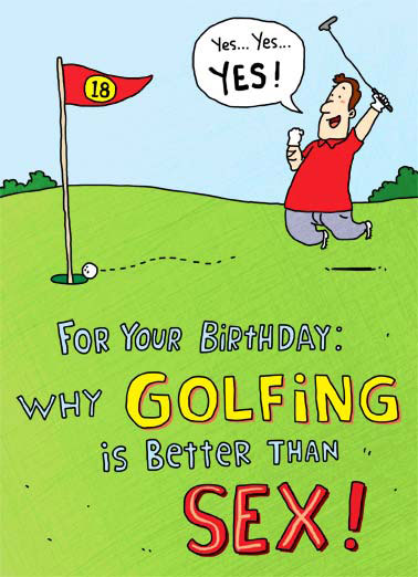 Golf is Better Funny Young at Heart Card  Why Golfing is better than sex | cartoon illustration birthday sex putter green 18 holes roll flag hole putt hazard sink stroke handicap par foursome cuddle partner equipment stroke shaft replace performance  A below performance is considered good! foursomes are encouraged. 3 times a day is not unheard of. Don't have to cuddle with your partner after you've finished.. If your equipment is old and rusty, you can always replace it.