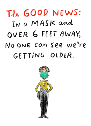 "Good News Mask Funny Quarantine Card  Send this funny ""Good News-Mask Covers How Old You Are"" Quarantine Birthday card or Ecard to put a smile on their face today... and we'll include Free first-class postage on all printed cards and a free printout link on all Ecards that arrive instantly.  Wishing you only good news on your Birthday."