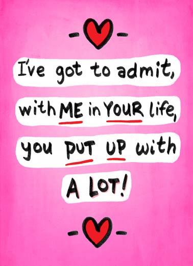 Got To Admit Funny Love  For Any Time Ive got to admit, with me in your life, you put up with a lot. greeting card | My incredible good looks, my brilliant mind, my amazing body...