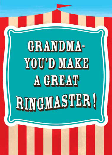 Make A Great Ringmaster  Funny Card Mother's Day Granda- you'd make a great ringmaster! | mothers, day, mom, ma, mommy, mama, grammy, grammie, gramgram, granny, nana, great, day, circus, clown, big top, tent, funny, joke, haha, lol, laugh, ha, meme, greeting card,  with all the clowns in this family!