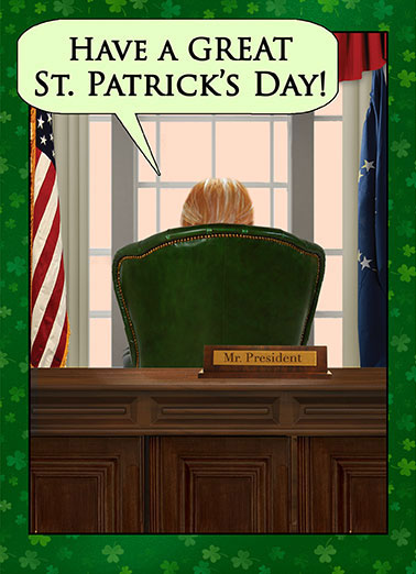 Great St. Pat's Day Funny Liberal Card  A Presidential St. Paddy's Day Wish | Great, so great, so so so great, funny, st. pat's, paddy, patrick's, shamrocks, irish, clover, window, white house, limerick, fun, march, lol, joke, political, humor, photo, back, chair, desk, oval office, Greatness, president, donald, trump, commander in chief, spoof, curtains, flag, America, patriotic And BELIEVE ME, I know GREAT! They don't come any GREATER than ME! I am the GREATEST at being GREAT. I kid you not. There's NO ONE GREATER at GREATNESS! (Hope your St. Patrick's Day is as GREAT as ME!)