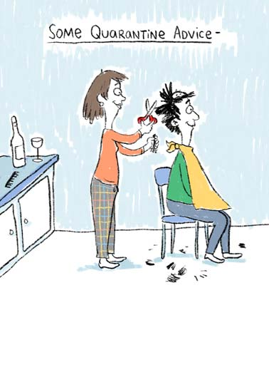 Hair Cut Funny Cartoons Card Sweet An illustration of a wife cutting her husbands hair poorly after drinking some wine during quarantine. | quarantine drink drinking drunk corona coronavirus covid-19 hair cut scissors 51 sweet funny social distance distancing illustration cartoon wine red white pandemic inside sick fever haircut  Make sure to cut your spouse's hair BEFORE you drink your wine.