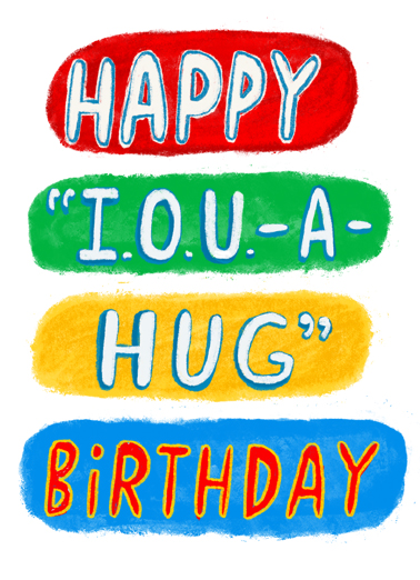 "Happy IOU Funny Quarantine Card Hug Send a smile with this ""I.O.U. a Hug"" Quarantine Birthday card or Ecard to put a smile on someone's face today... and we'll include Free first-class postage on all printed cards and a free printout link on all Ecards that arrive instantly.  And it can't come soon enough!"