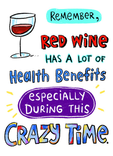 Health Benefits Funny Birthday   Remember, Red wine has lots of health benefits especially during this crazy time. | happy birthday red wine health benefits crazy time especially drink drinking corona coronavirus pandemic covid-19 quarantine social distance distancing face mask new normal  Drink enough of it, and you won't give a crap about everything that's going on out there.