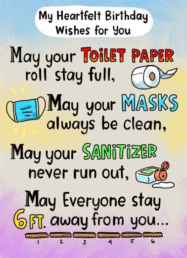 Heartfelt Birthday Wishes Funny Essential Worker Card  My heartfelt birthday wishes- May your toilet paper roll stay full, may your mask always be clean, may your sanitizer never run out, may everyone stay 6 ft away from you. | happy birthday quarantine social distance distancing toilet paper mask face clean full hand sanitizer 6 ft full roll heartfelt wish wishes over soon covid-19 pandemic virus corona coronavirus  And may this cr#p be over ASAP!