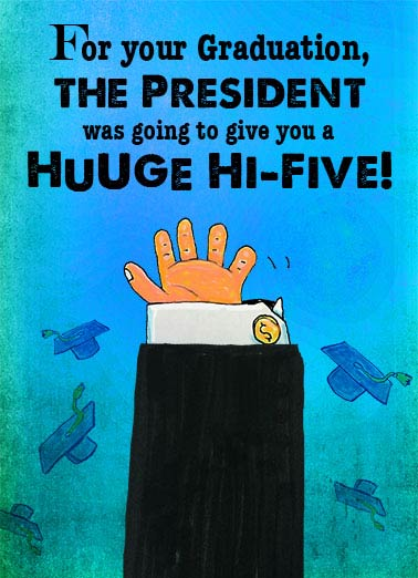Hi 5 Grad Funny Graduation Card  The President's tiny Graduation High 5 | hand, funny, little, tiny, small, donald, trump, president, cute, commencement, speaker, robe, grad, graduation, congratulations, editorial, sanders, fun, lol, joke, cap, gown, high, hi, five, 5, slap, hands, ceremony  But he has such tiny, little hands.
