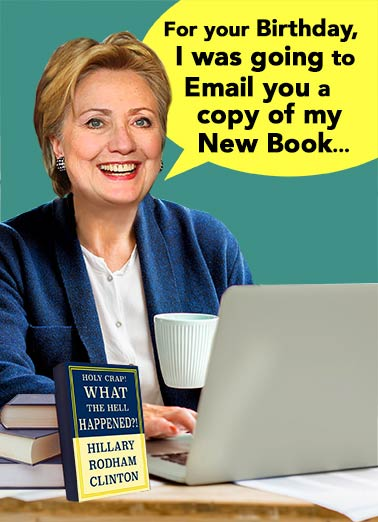 Hillary Book Funny Birthday Card Funny Political Hillary's New Book | political, fun, book, autobiography, what really happened, hilarious, editorial, laptop, emails, russia, scandal, delete, democrat, republican, donald, president, trump, obama, 2020, primary, author, writing, retired ...But it somehow got deleted.
