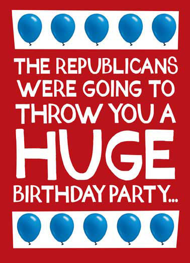 Huge Birthday Party Funny Republican Card  The Republicans were going to throw you a huge birthday party | repub, GOP, elephant, politics, political, washington dc, congress, senate, house, representatives, white house, president, donald trump, drumpf, resistance, bday, red, white, blue, balloons but they don't give a sh*t about you!