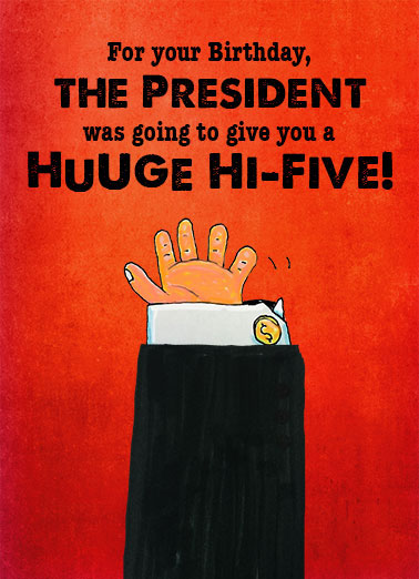Huge High Five Funny President Donald Trump Card  GOP, lol, jokes, political humor, humorous, funny, election, funny political cards, republican, democrat, hillary clinton, Trump, huge, birthday, greetings, ecards, hand, tiny, little, hi-five, high, 5, fingers  But he has such tiny, little hands.