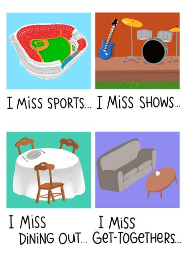 I Miss Funny Miss You Card  I miss sports... I miss shows... I miss dining out... I miss get-togethers... | I miss sports shows show dining out get-together coronavirus social distancing distance covid-19 new normal shelter at home quarantine  But not as much as I miss you!