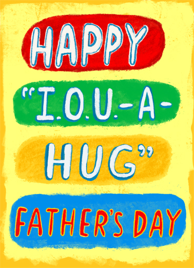 "IOU Dad Funny Father's Day  Hug Send a wish with this fun ""I.O.U. A HUG"" Father's Day card or Ecard to put a smile on someone's face today... and we'll include Free first-class postage on all printed cards and a free printout link on all Ecards that arrive instantly.  And it can't come soon enough!"