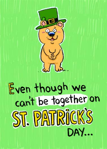 In My Heart PAT Funny St. Patrick's Day Card Cartoons A picture of a cute bear who wishes you a st. Patrick's day even though we can't be together. | saint st. patrick's day cute critter bear happy be together 6 feet social distance distancing coronavirus new normal wish heart miss cartoon illustration hat clover four leaf sweet In my heart, we're less than 6 feet apart. Miss you and wish you a Happy St. Patrick's Day.